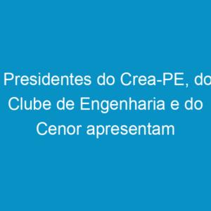 Presidentes do Crea-PE, do Clube de Engenharia e do Cenor apresentam Carta do Araripe à Imprensa