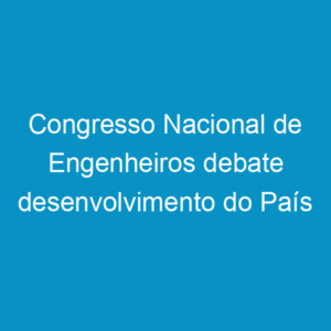 Congresso Nacional de Engenheiros debate desenvolvimento do País