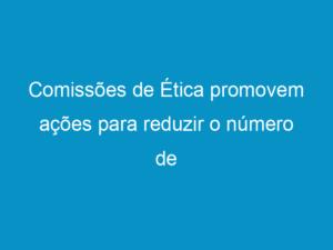 Read more about the article Comissões de Ética promovem ações para reduzir o número de infrações