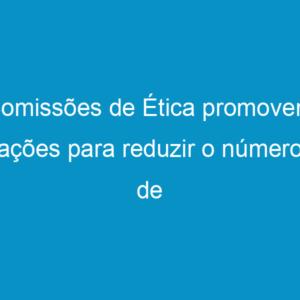 Comissões de Ética promovem ações para reduzir o número de infrações