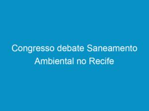 Read more about the article Congresso debate Saneamento Ambiental no Recife