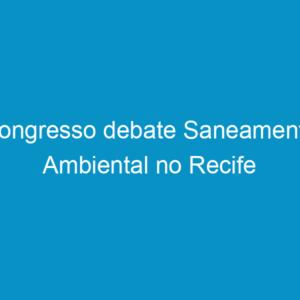Congresso debate Saneamento Ambiental no Recife