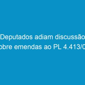 Deputados adiam discussão sobre emendas ao PL 4.413/08
