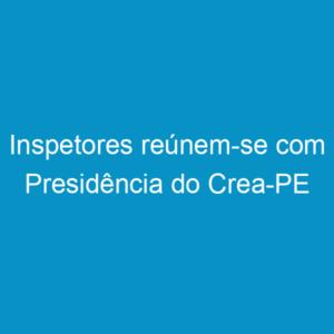 Inspetores reúnem-se com Presidência do Crea-PE
