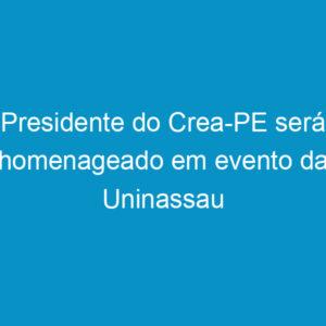 Presidente do Crea-PE será homenageado em evento da Uninassau