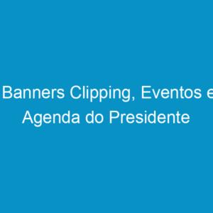 Banners Clipping, Eventos e Agenda do Presidente