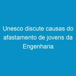 Unesco discute causas do afastamento de jovens da Engenharia