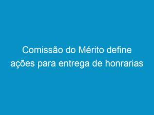 Read more about the article Comissão do Mérito define ações para entrega de honrarias