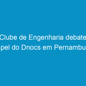 Clube de Engenharia debate papel do Dnocs em Pernambuco