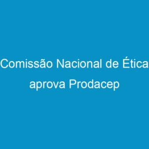 Comissão Nacional de Ética aprova Prodacep