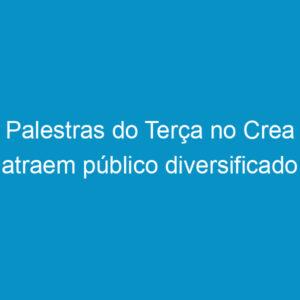 Palestras do Terça no Crea atraem público diversificado