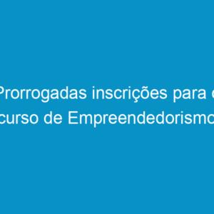Prorrogadas inscrições para o curso de Empreendedorismo