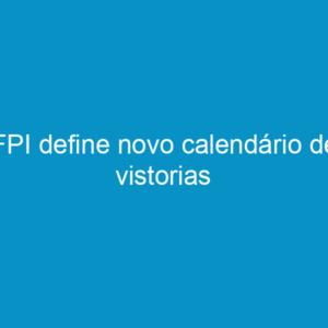 FPI define novo calendário de vistorias