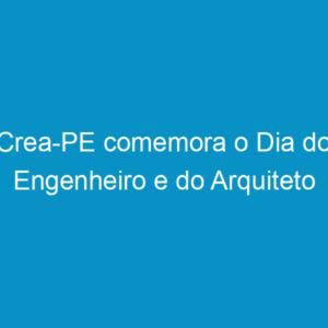 Crea-PE comemora o Dia do Engenheiro e do Arquiteto