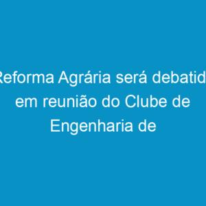 Reforma Agrária será debatida em reunião do Clube de Engenharia de Pernambuco