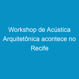 Workshop de Acústica Arquitetônica acontece no Recife