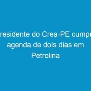 Presidente do Crea-PE cumpre agenda de dois dias em Petrolina