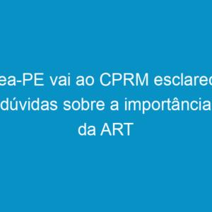 Crea-PE vai ao CPRM esclarecer dúvidas sobre a importância da ART
