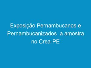 Read more about the article Exposição Pernambucanos e Pernambucanizados  a amostra no Crea-PE