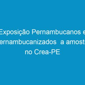 Exposição Pernambucanos e Pernambucanizados  a amostra no Crea-PE