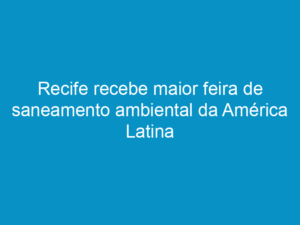 Read more about the article Recife recebe maior feira de saneamento ambiental da América Latina