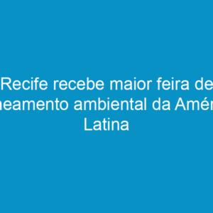 Recife recebe maior feira de saneamento ambiental da América Latina