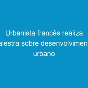 Urbanista francês realiza palestra sobre desenvolvimento urbano sustentável