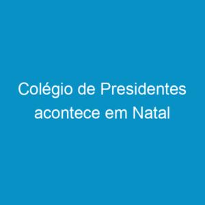 Colégio de Presidentes acontece em Natal