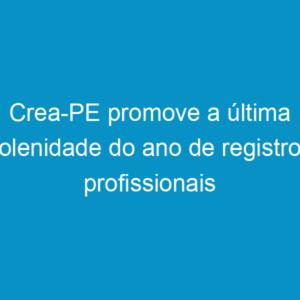 Crea-PE promove a última solenidade do ano de registros profissionais