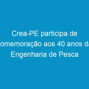 Crea-PE participa de comemoração aos 40 anos da Engenharia de Pesca