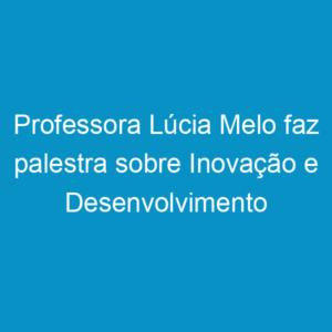Professora Lúcia Melo faz palestra sobre Inovação e Desenvolvimento