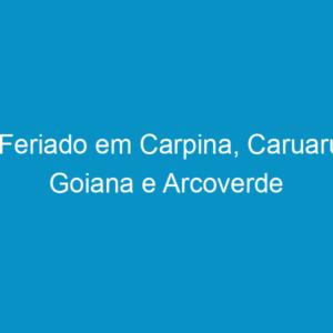Feriado em Carpina, Caruaru, Goiana e Arcoverde