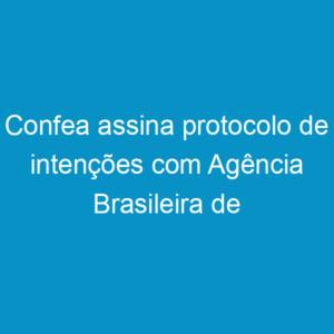 Confea assina protocolo de intenções com Agência Brasileira de Cooperação