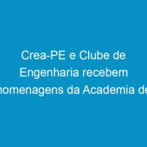 Crea-PE e Clube de Engenharia recebem homenagens da Academia de Ciência Agronômica