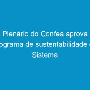 Plenário do Confea aprova programa de sustentabilidade do Sistema Confea/Crea