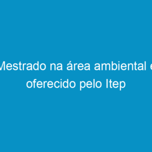 Mestrado na área ambiental é oferecido pelo Itep