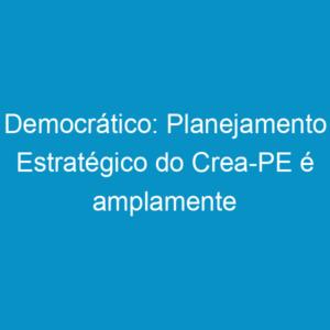 Democrático: Planejamento Estratégico do Crea-PE é amplamente discutido