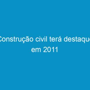 Construção civil terá destaque em 2011