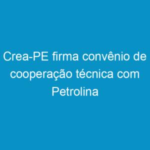 Crea-PE firma convênio de cooperação técnica com Petrolina