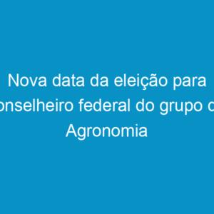 Nova data da eleição para conselheiro federal do grupo de Agronomia