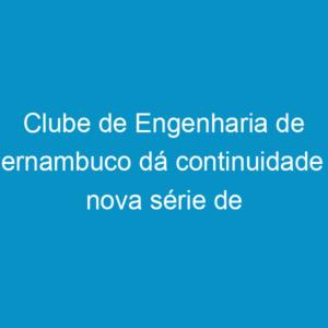 Clube de Engenharia de Pernambuco dá continuidade à nova série de debates