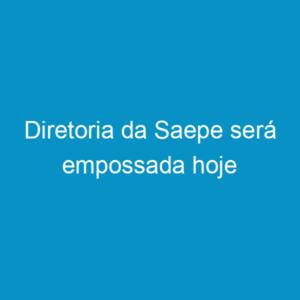 Diretoria da Saepe será empossada hoje