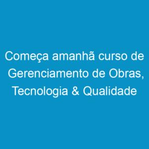 Começa amanhã curso de Gerenciamento de Obras, Tecnologia & Qualidade da Construção