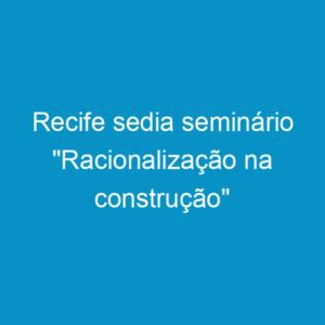 """Recife sedia seminário """"Racionalização na construção"""""""