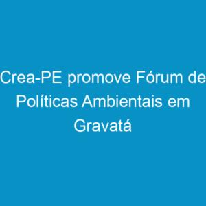 Crea-PE promove Fórum de Políticas Ambientais em Gravatá