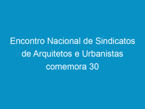 Read more about the article Encontro Nacional de Sindicatos de Arquitetos e Urbanistas comemora 30 anos da FNA