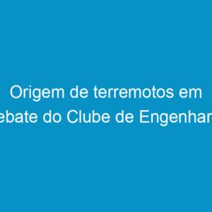 Origem de terremotos em debate do Clube de Engenharia