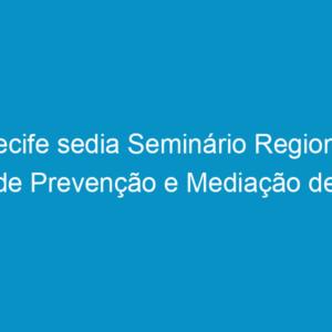 Recife sedia Seminário Regional de Prevenção e Mediação de conflitos fundiários urbanos