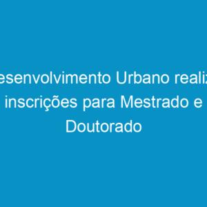 Desenvolvimento Urbano realiza inscrições para Mestrado e Doutorado