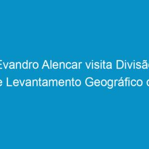 Evandro Alencar visita Divisão de Levantamento Geográfico do Exército Brasileiro em Olinda
